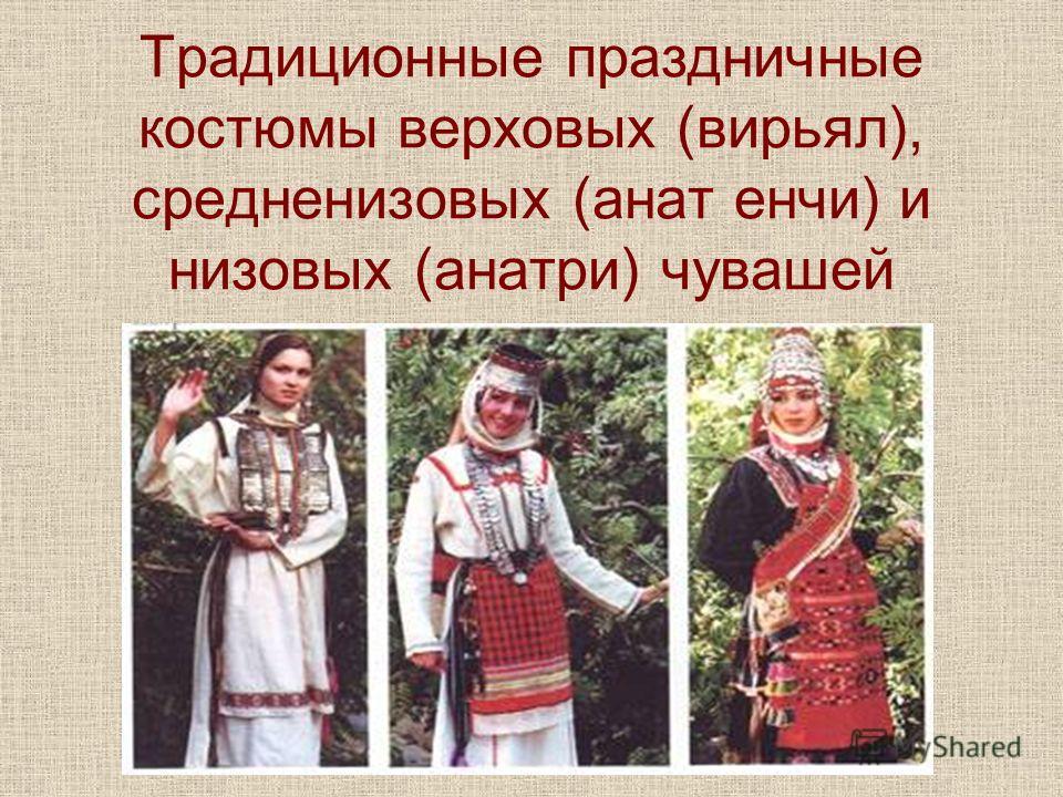 Традиционные праздничные костюмы верховых (вирьял), средненизовых (анат енчи) и низовых (анатри) чувашей