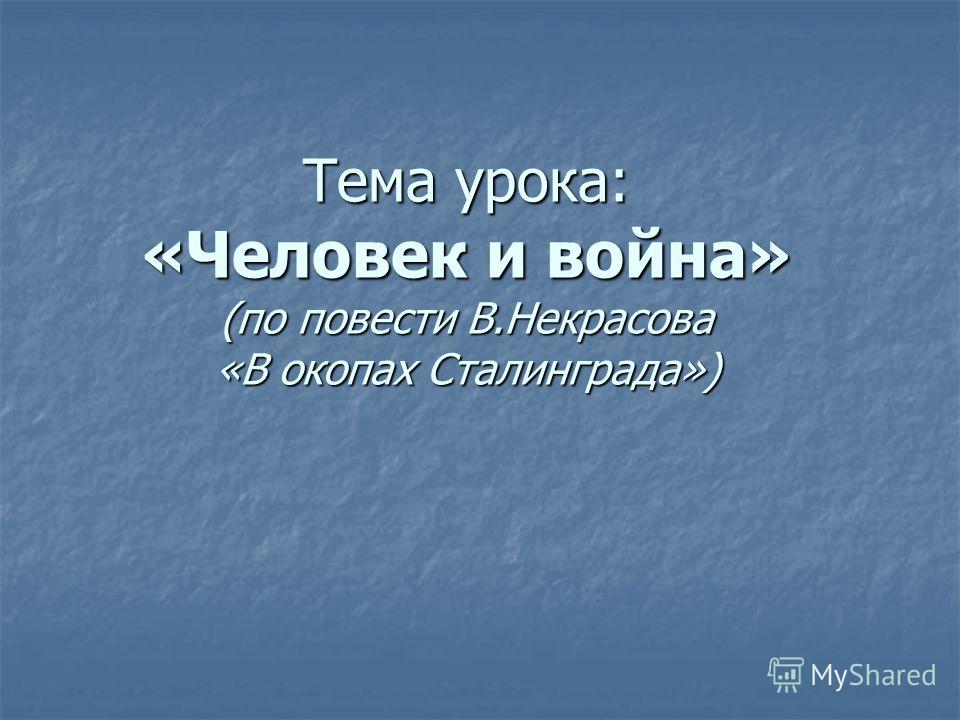 Тема урока: «Человек и война» (по повести В.Некрасова «В окопах Сталинграда») Тема урока: «Человек и война» (по повести В.Некрасова «В окопах Сталинграда»)