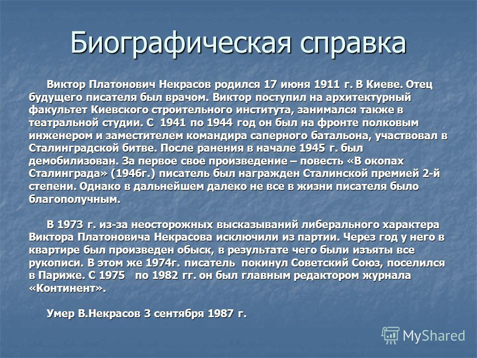 Биографическая справка Виктор Платонович Некрасов родился 17 июня 1911 г. В Киеве. Отец будущего писателя был врачом. Виктор поступил на архитектурный факультет Киевского строительного института, занимался также в театральной студии. С 1941 по 1944 г