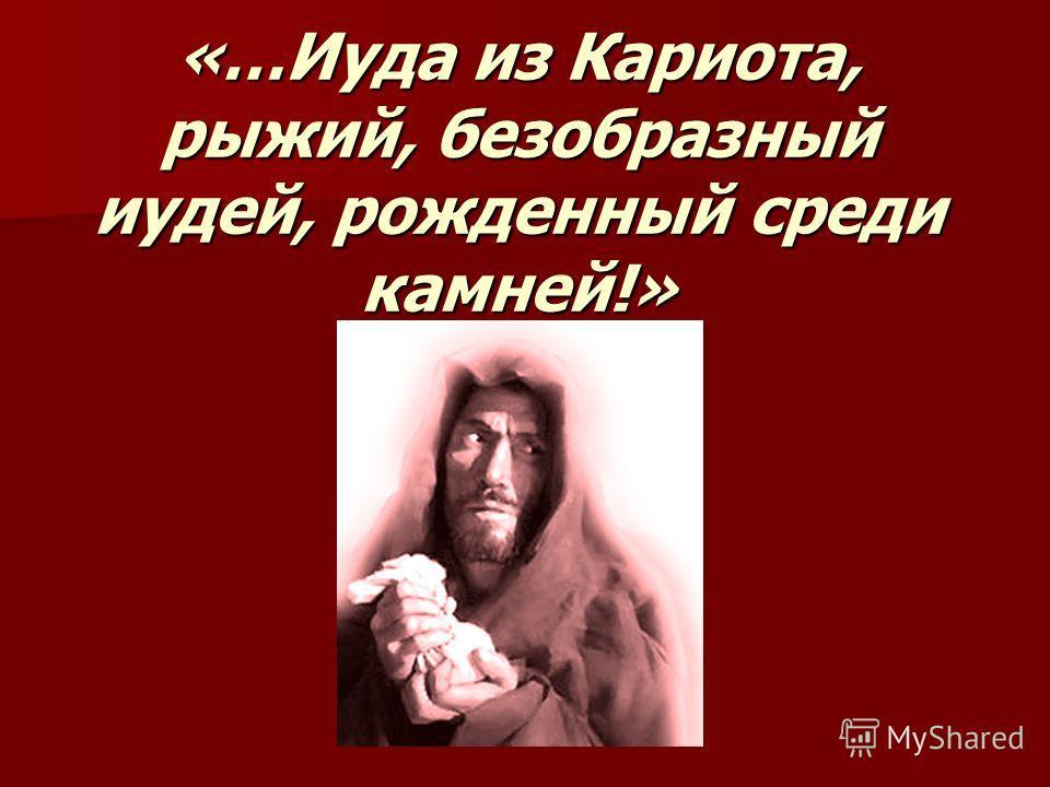 «…Иуда из Кариота, рыжий, безобразный иудей, рожденный среди камней!»