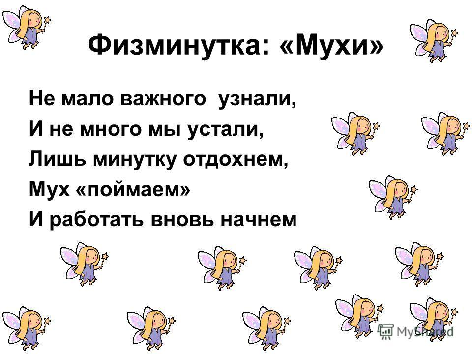 Физминутка: «Мухи» Не мало важного узнали, И не много мы устали, Лишь минутку отдохнем, Мух «поймаем» И работать вновь начнем
