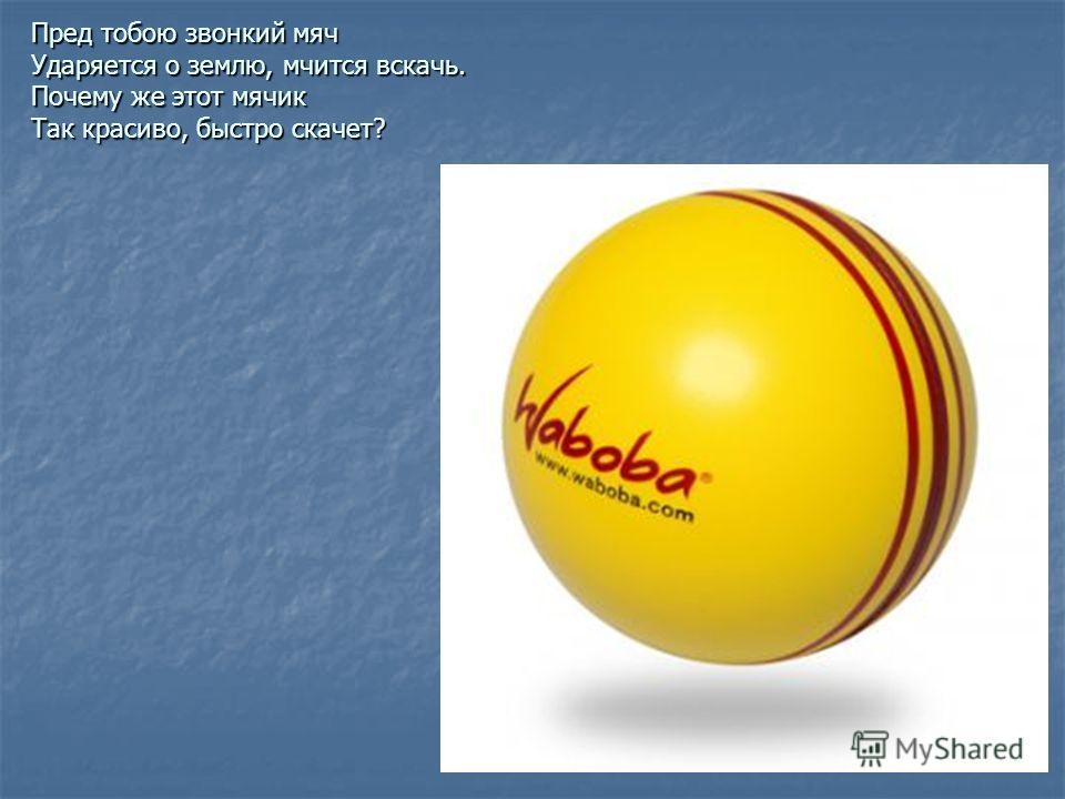 Пред тобою звонкий мяч Ударяется о землю, мчится вскачь. Почему же этот мячик Так красиво, быстро скачет?