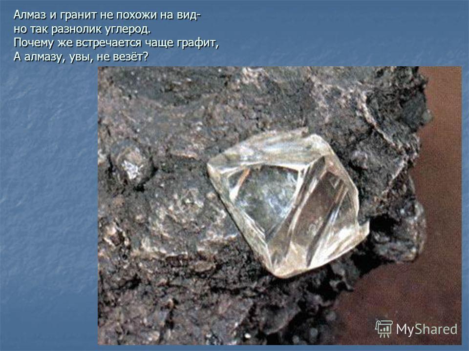 Алмаз и гранит не похожи на вид- но так разнолик углерод. Почему же встречается чаще графит, А алмазу, увы, не везёт?