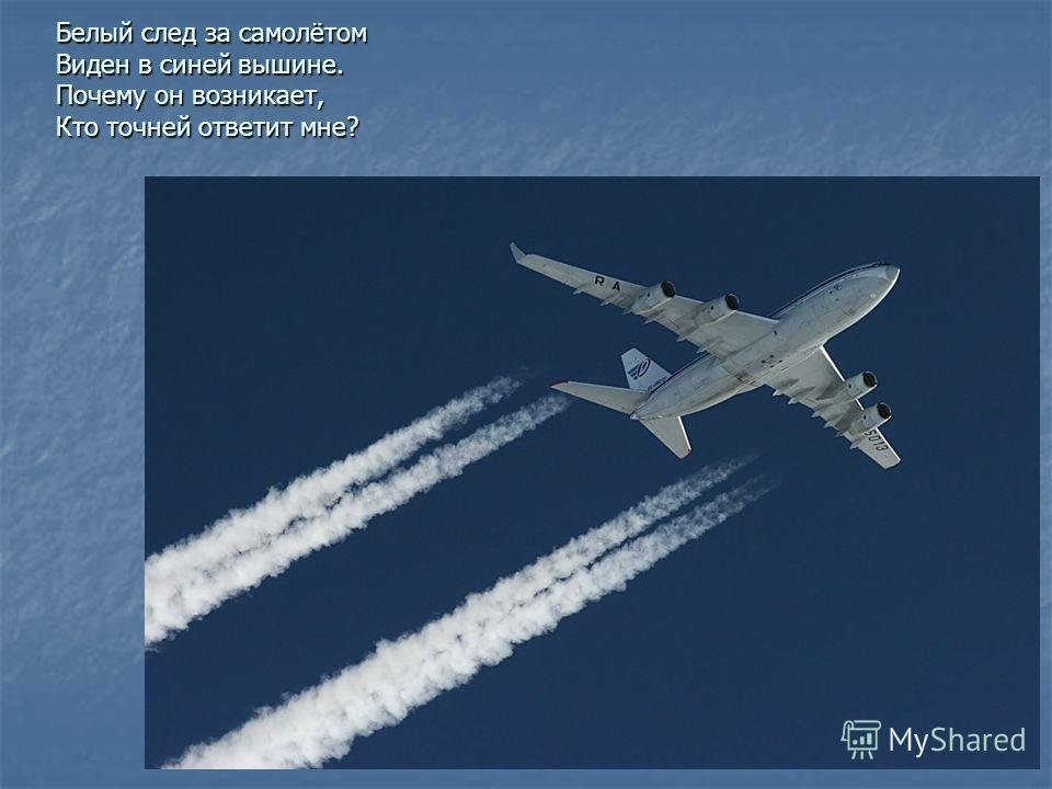 Белый след за самолётом Виден в синей вышине. Почему он возникает, Кто точней ответит мне?
