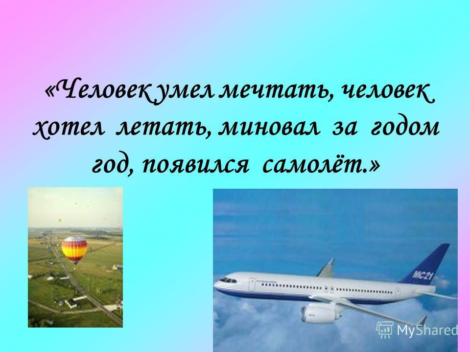 «Человек умел мечтать, человек хотел летать, миновал за годом год, появился самолёт.»