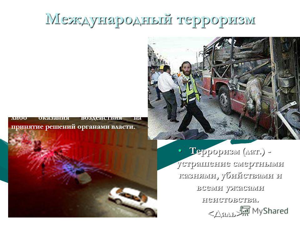 Международный терроризм Терроризм (лат.) - устрашение смертными казнями, убийствами и всеми ужасами неистовства.Терроризм (лат.) - устрашение смертными казнями, убийствами и всеми ужасами неистовства. Терроризм - преступление против общественной безо
