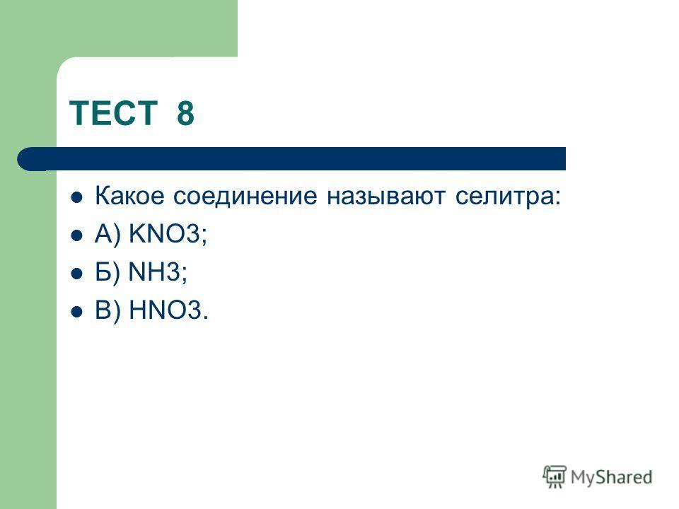ТЕСТ 8 Какое соединение называют селитра: А) KNO3; Б) NH3; В) HNO3.