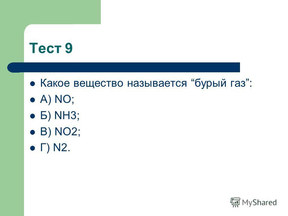 Тест 9 Какое вещество называется бурый газ: А) NO; Б) NH3; В) NO2; Г) N2.