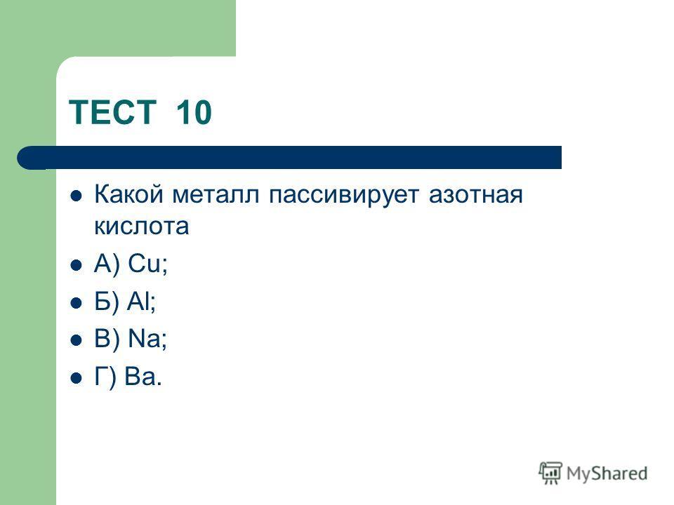 ТЕСТ 10 Какой металл пассивирует азотная кислота А) Сu; Б) Al; В) Na; Г) Ba.