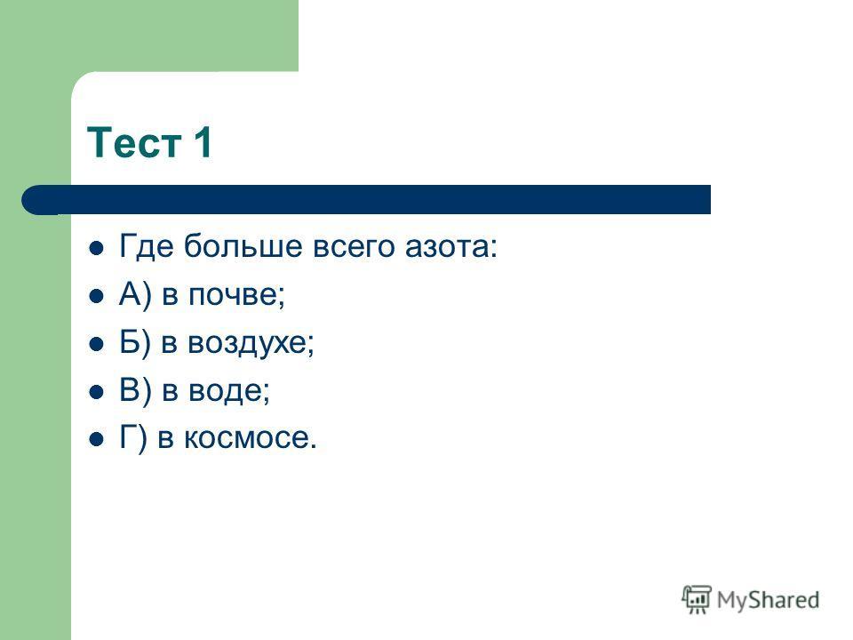 Тест 1 Где больше всего азота: А) в почве; Б) в воздухе; В) в воде; Г) в космосе.