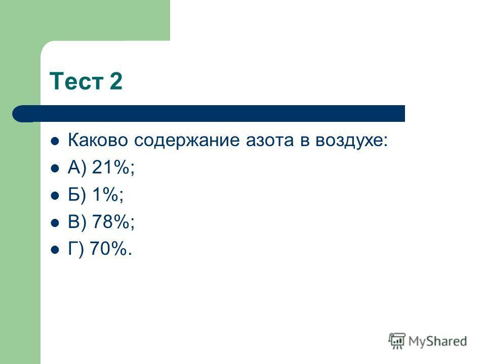 Тест 2 Каково содержание азота в воздухе: А) 21%; Б) 1%; В) 78%; Г) 70%.