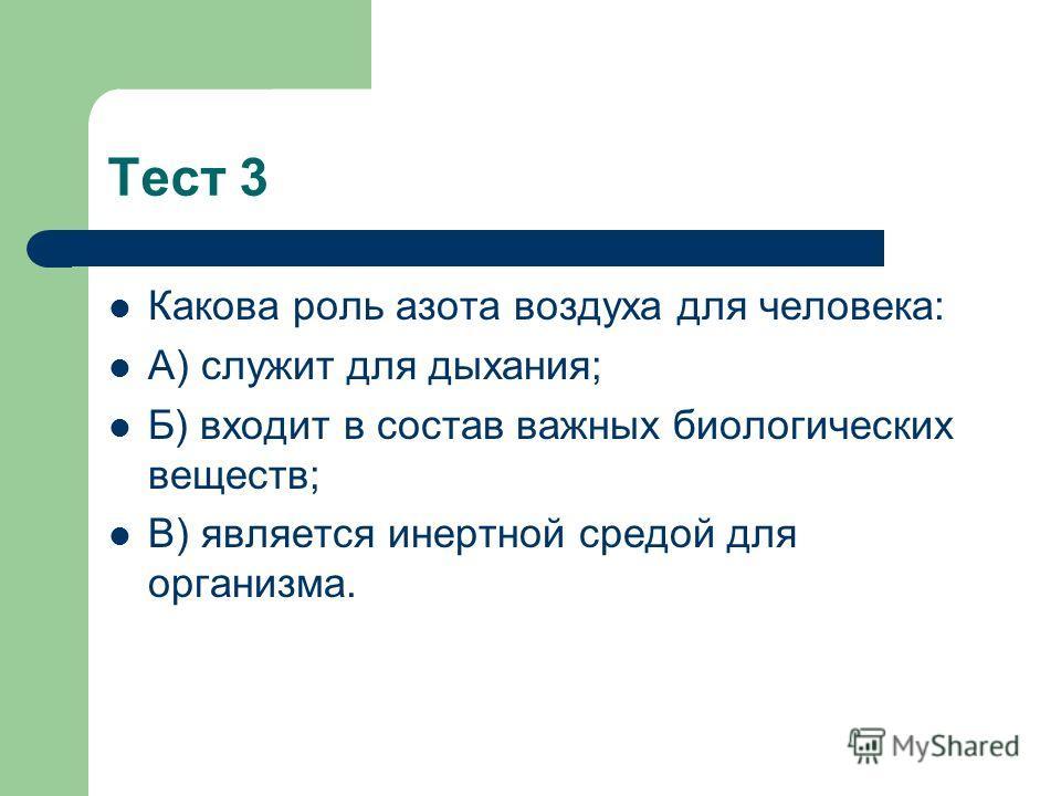 Тест 3 Какова роль азота воздуха для человека: А) служит для дыхания; Б) входит в состав важных биологических веществ; В) является инертной средой для организма.