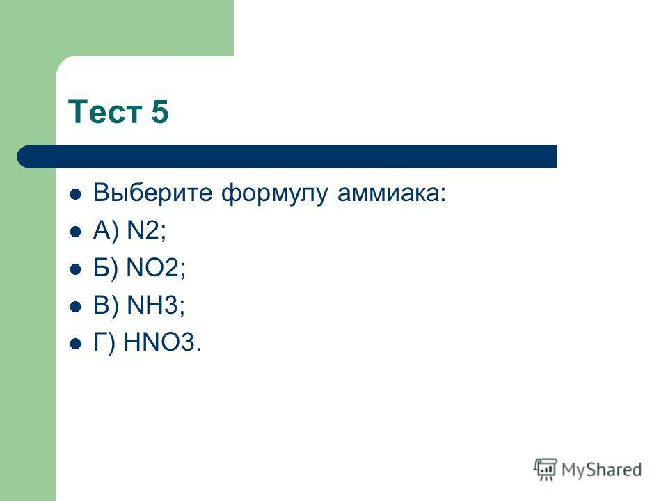 Тест 5 Выберите формулу аммиака: А) N2; Б) NO2; В) NH3; Г) HNO3.