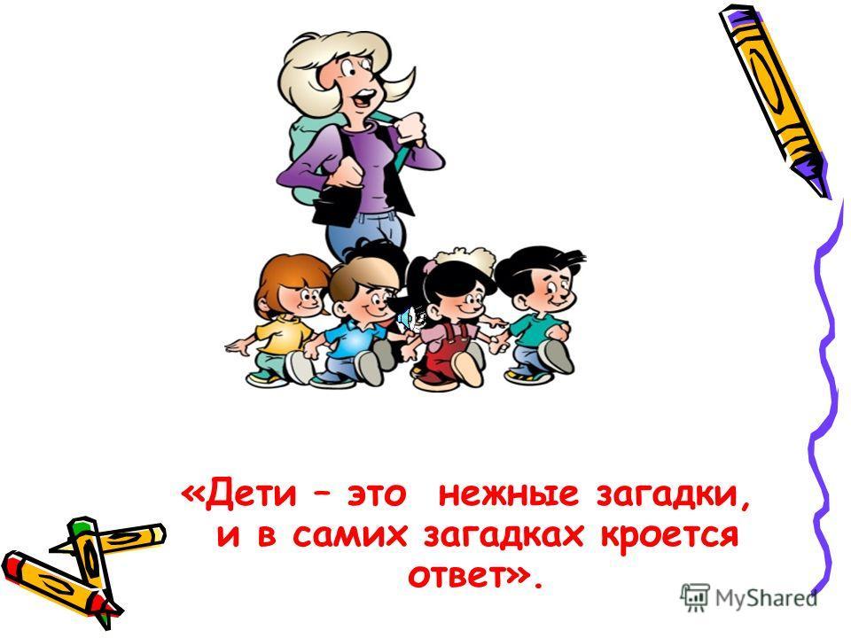 «Дети – это нежные загадки, и в самих загадках кроется ответ».