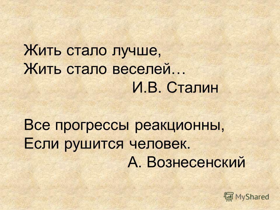 Жить стало лучше, Жить стало веселей… И.В. Сталин Все прогрессы реакционны, Если рушится человек. А. Вознесенский