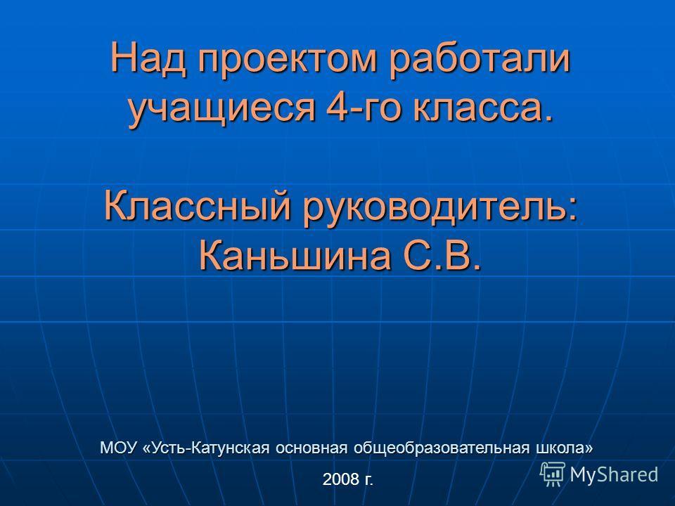 Над проектом работали учащиеся 4-го класса. Классный руководитель: Каньшина С.В. 2008 г. МОУ «Усть-Катунская основная общеобразовательная школа»