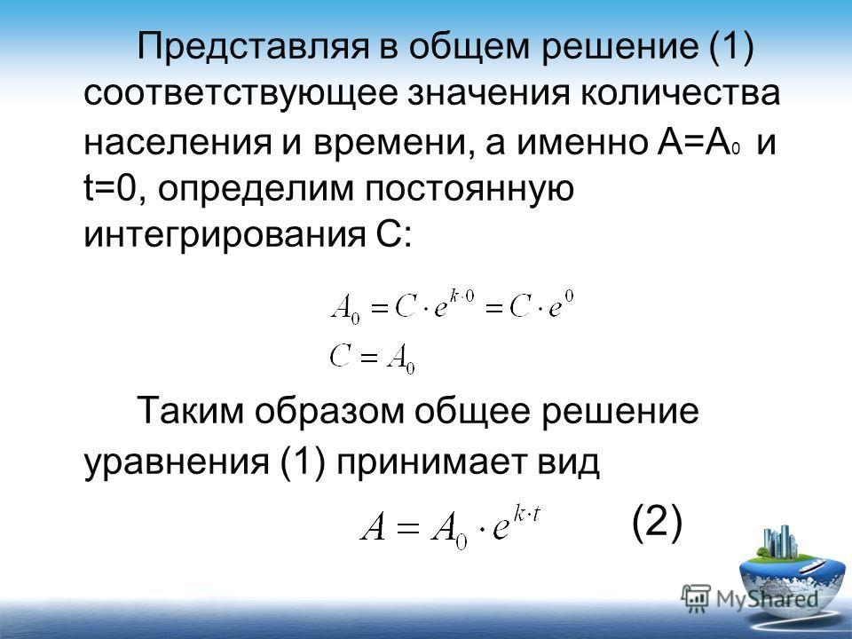 Представляя в общем решение (1) соответствующее значения количества населения и времени, а именно А=А 0 и t=0, определим постоянную интегрирования С: Таким образом общее решение уравнения (1) принимает вид (2)