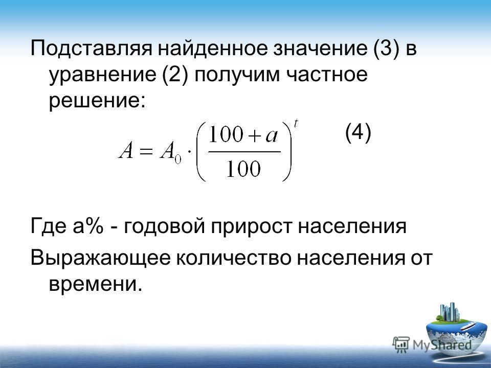 Подставляя найденное значение (3) в уравнение (2) получим частное решение: (4) Где а% - годовой прирост населения Выражающее количество населения от времени.