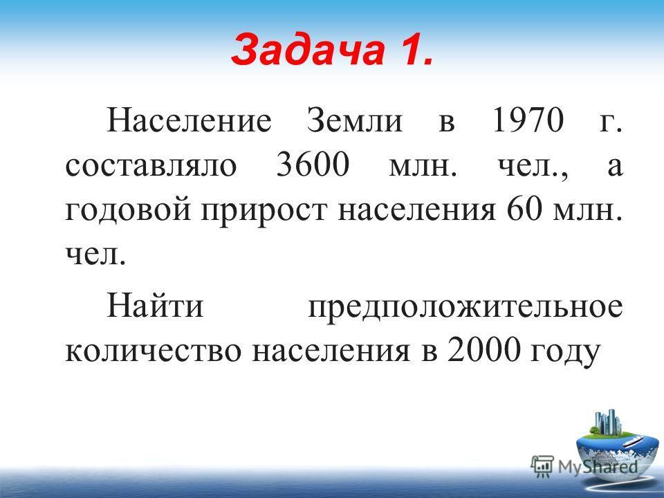 Задача 1. Население Земли в 1970 г. составляло 3600 млн. чел., а годовой прирост населения 60 млн. чел. Найти предположительное количество населения в 2000 году