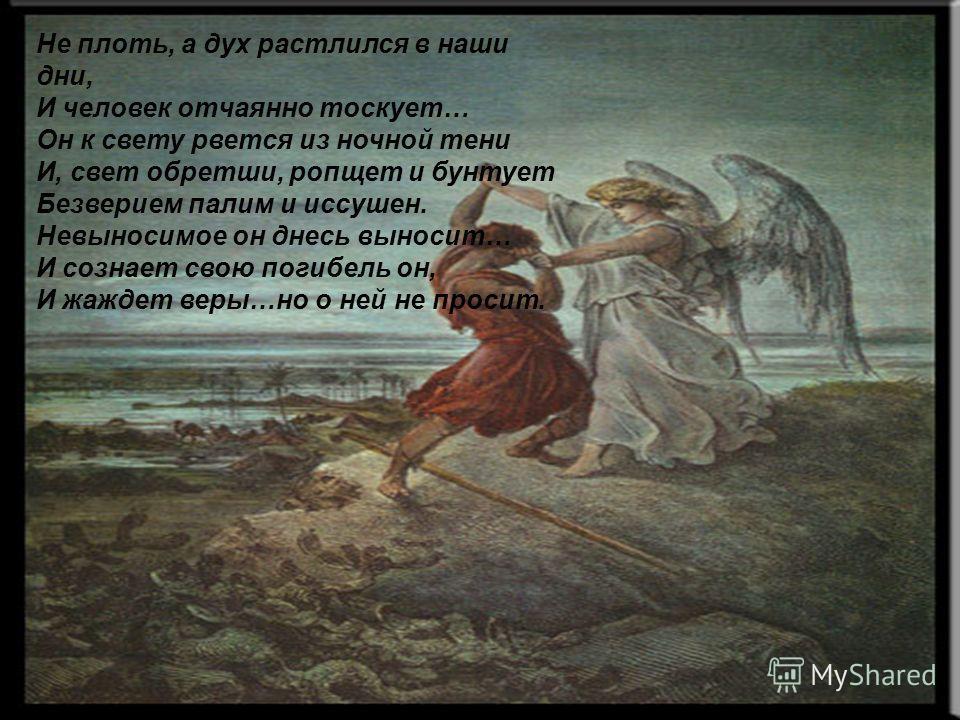 Не плоть, а дух растлился в наши дни, И человек отчаянно тоскует… Он к свету рвется из ночной тени И, свет обретши, ропщет и бунтует Безверием палим и иссушен. Невыносимое он днесь выносит… И сознает свою погибель он, И жаждет веры…но о ней не просит