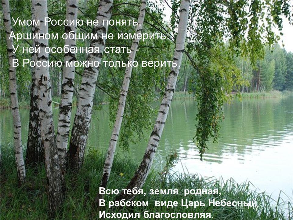 Умом Россию не понять, Аршином общим не измерить: У ней особенная стать - В Россию можно только верить. Всю тебя, земля родная, В рабском виде Царь Небесный Исходил благословляя.