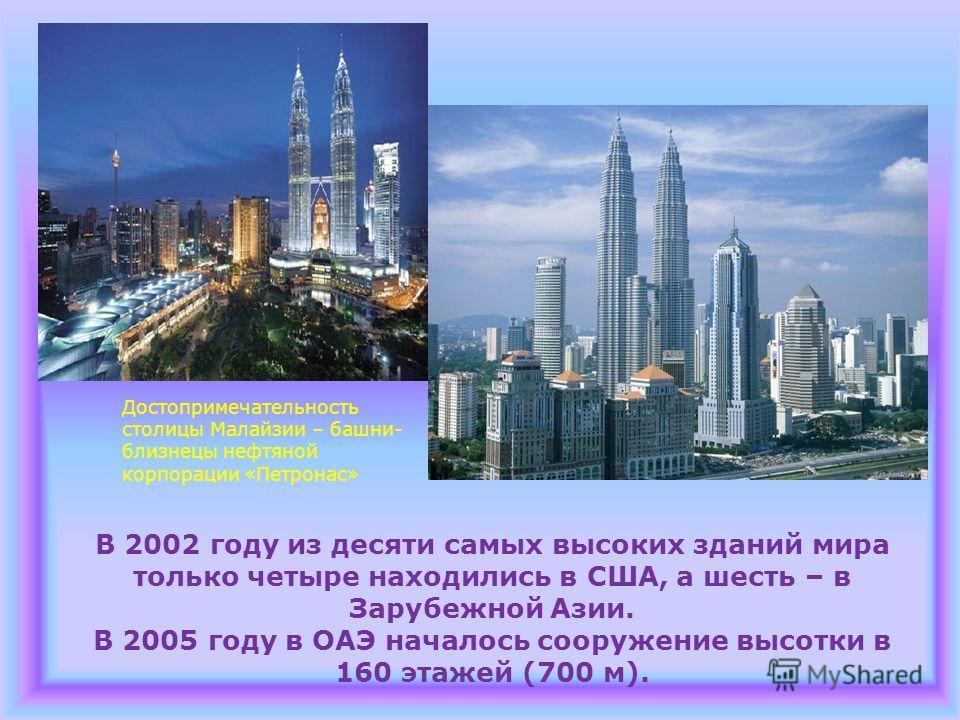 В 2002 году из десяти самых высоких зданий мира только четыре находились в США, а шесть – в Зарубежной Азии. В 2005 году в ОАЭ началось сооружение высотки в 160 этажей (700 м). Достопримечательность столицы Малайзии – башни- близнецы нефтяной корпора