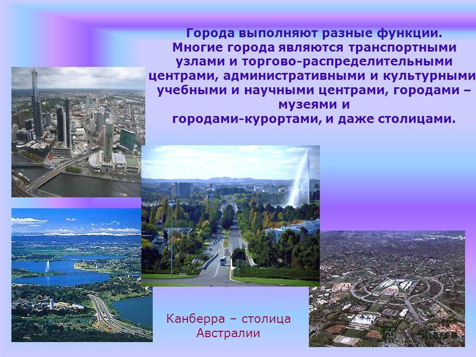 Города выполняют разные функции. Многие города являются транспортными узлами и торгово-распределительными центрами, административными и культурными, учебными и научными центрами, городами – музеями и городами-курортами, и даже столицами. Канберра – с