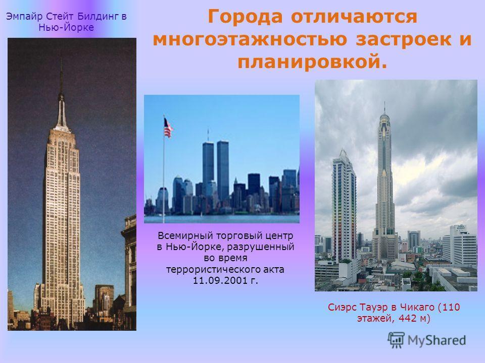 Города отличаются многоэтажностью застроек и планировкой. Эмпайр Стейт Билдинг в Нью-Йорке Всемирный торговый центр в Нью-Йорке, разрушенный во время террористического акта 11.09.2001 г. Сиэрс Тауэр в Чикаго (110 этажей, 442 м)