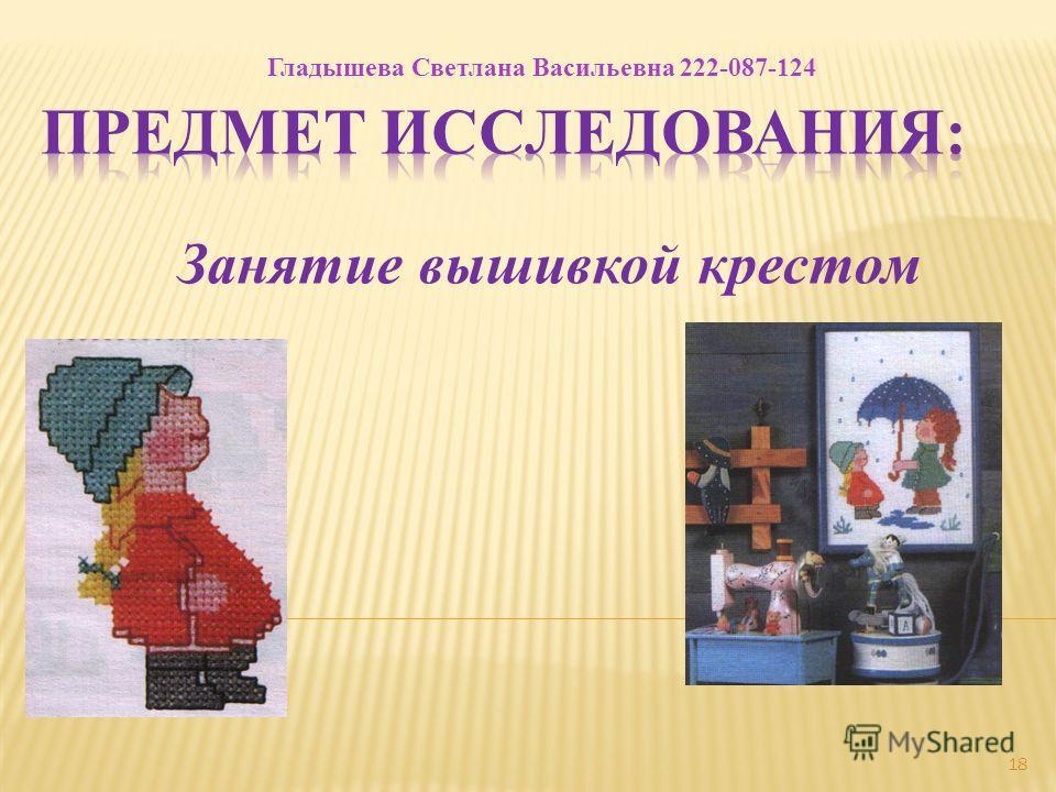 18 Занятие вышивкой крестом Гладышева Светлана Васильевна 222-087-124