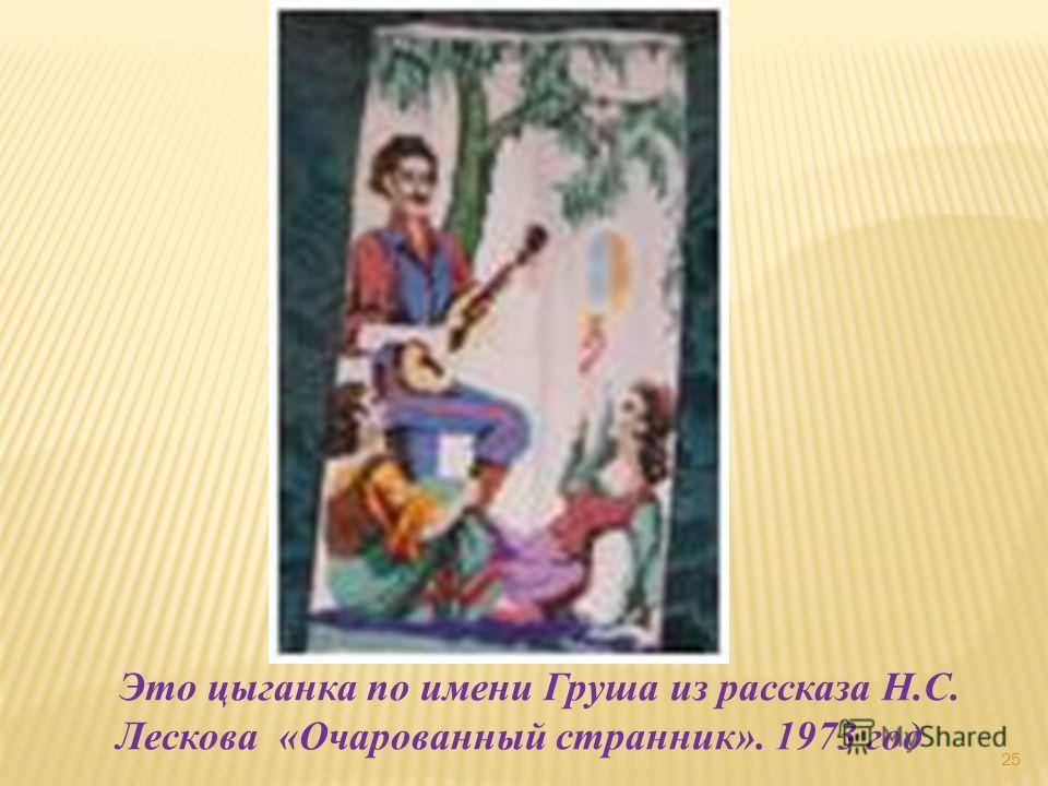 25 Это цыганка по имени Груша из рассказа Н.С. Лескова «Очарованный странник». 1973 год