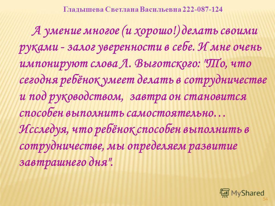 54 Гладышева Светлана Васильевна 222-087-124 А умение многое (и хорошо!) делать своими руками - залог уверенности в себе. И мне очень импонируют слова Л. Выготского: