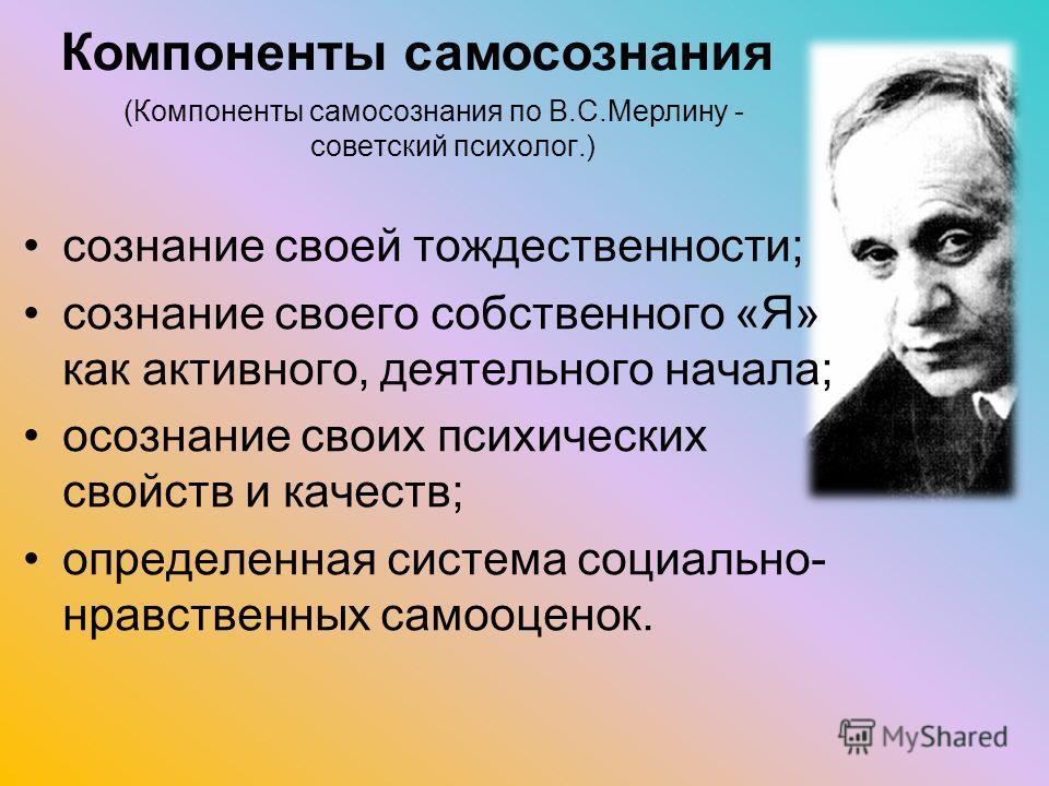 (Компоненты самосознания по В.С.Мерлину - советский психолог.) сознание своей тождественности; сознание своего собственного «Я» как активного, деятельного начала; осознание своих психических свойств и качеств; определенная система социально- нравстве