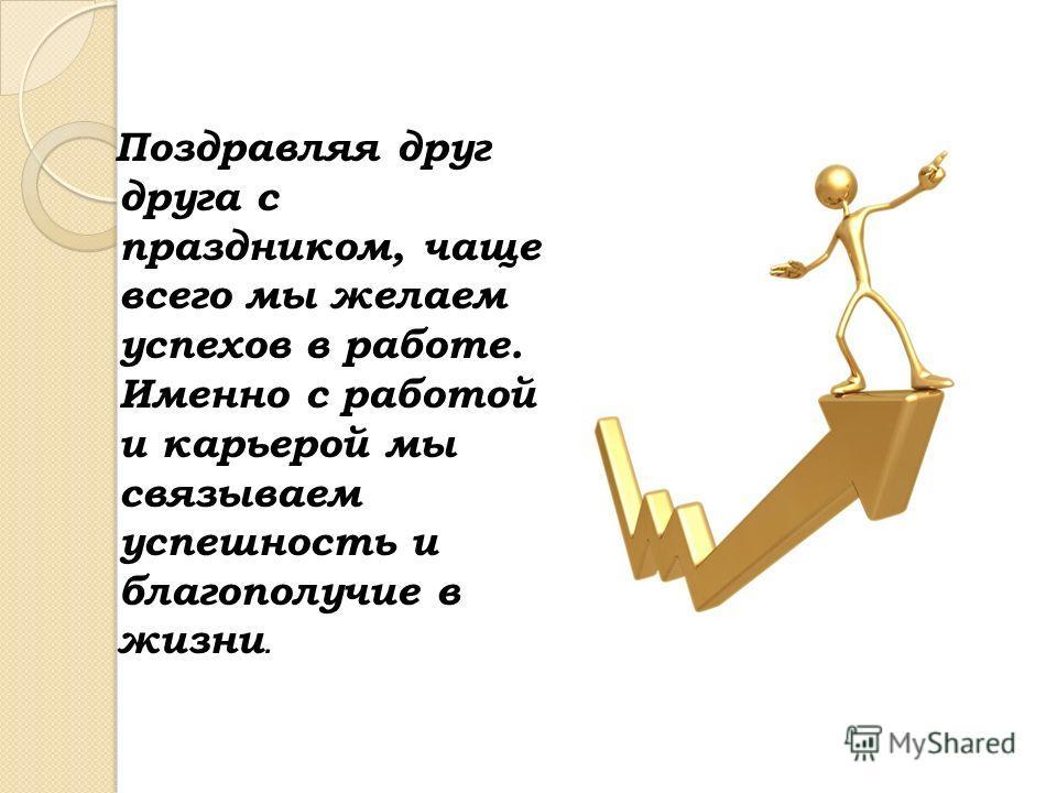 Поздравляя друг друга с праздником, чаще всего мы желаем успехов в работе. Именно с работой и карьерой мы связываем успешность и благополучие в жизни.
