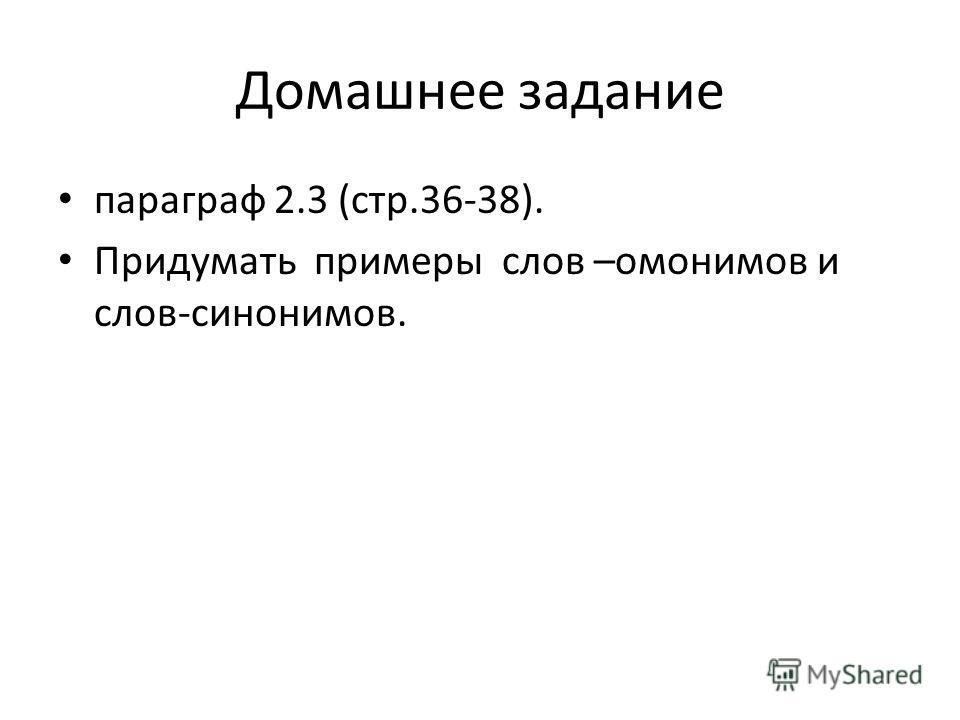 Домашнее задание параграф 2.3 (стр.36-38). Придумать примеры слов –омонимов и слов-синонимов.