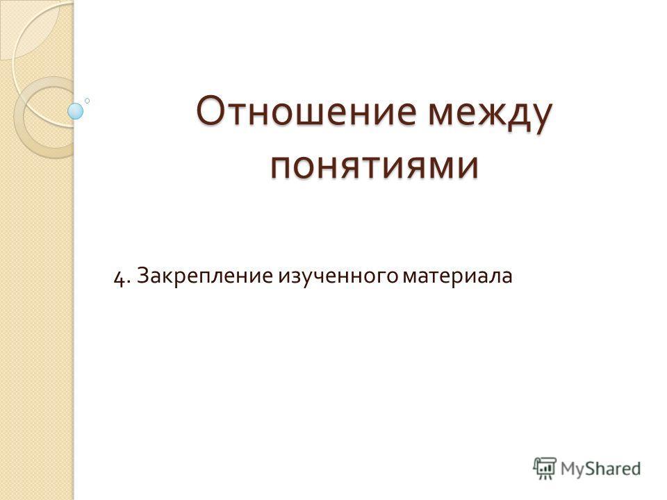 Отношение между понятиями 4. Закрепление изученного материала