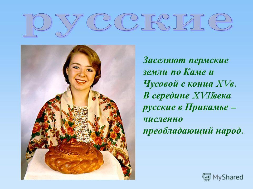 Заселяют пермские земли по Каме и Чусовой с конца XV в. В середине XVII века русские в Прикамье – численно преобладающий народ.