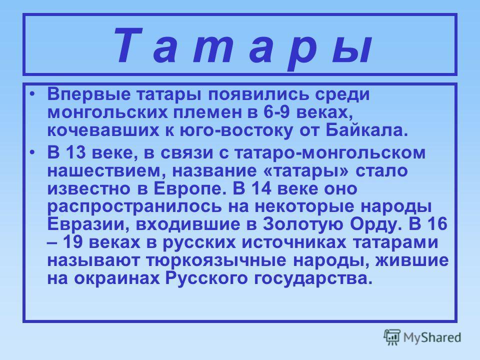 Т а т а р ы Впервые татары появились среди монгольских племен в 6-9 веках, кочевавших к юго-востоку от Байкала. В 13 веке, в связи с татаро-монгольском нашествием, название «татары» стало известно в Европе. В 14 веке оно распространилось на некоторые