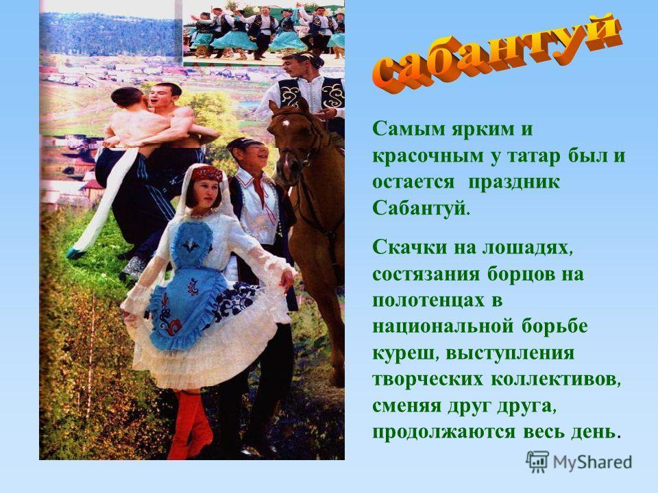 Самым ярким и красочным у татар был и остается праздник Сабантуй. Скачки на лошадях, состязания борцов на полотенцах в национальной борьбе куреш, выступления творческих коллективов, сменяя друг друга, продолжаются весь день.