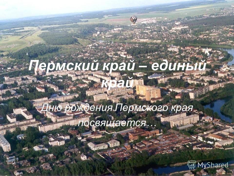 Пермский край – единый край Дню рождения Пермского края посвящается…