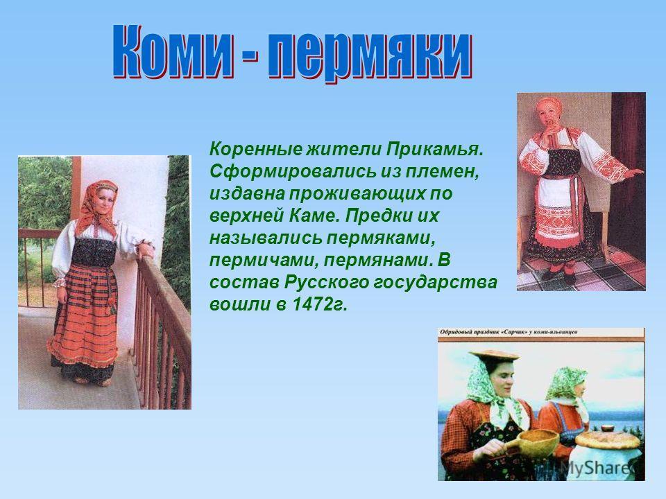 Коренные жители Прикамья. Сформировались из племен, издавна проживающих по верхней Каме. Предки их назывались пермяками, пермичами, пермянами. В состав Русского государства вошли в 1472г.