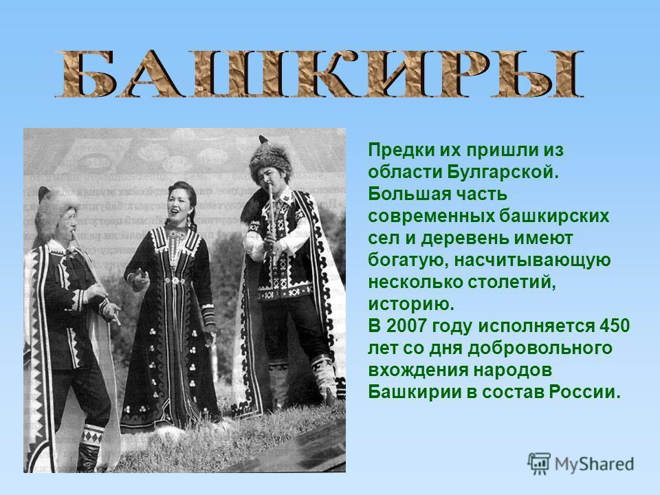 Предки их пришли из области Булгарской. Большая часть современных башкирских сел и деревень имеют богатую, насчитывающую несколько столетий, историю. В 2007 году исполняется 450 лет со дня добровольного вхождения народов Башкирии в состав России.