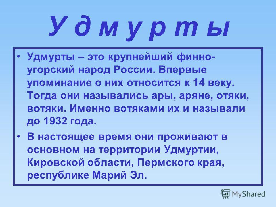 У д м у р т ы Удмурты – это крупнейший финно- угорский народ России. Впервые упоминание о них относится к 14 веку. Тогда они назывались ары, аряне, отяки, вотяки. Именно вотяками их и называли до 1932 года. В настоящее время они проживают в основном