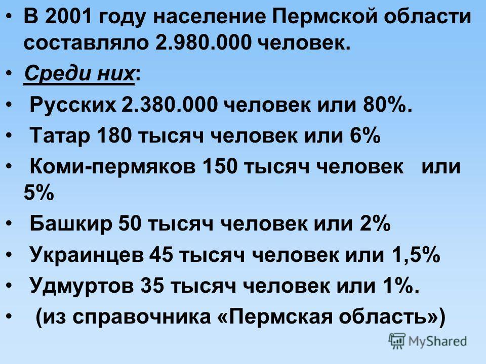 В 2001 году население Пермской области составляло 2.980.000 человек. Среди них: Русских 2.380.000 человек или 80%. Татар 180 тысяч человек или 6% Коми-пермяков 150 тысяч человек или 5% Башкир 50 тысяч человек или 2% Украинцев 45 тысяч человек или 1,5