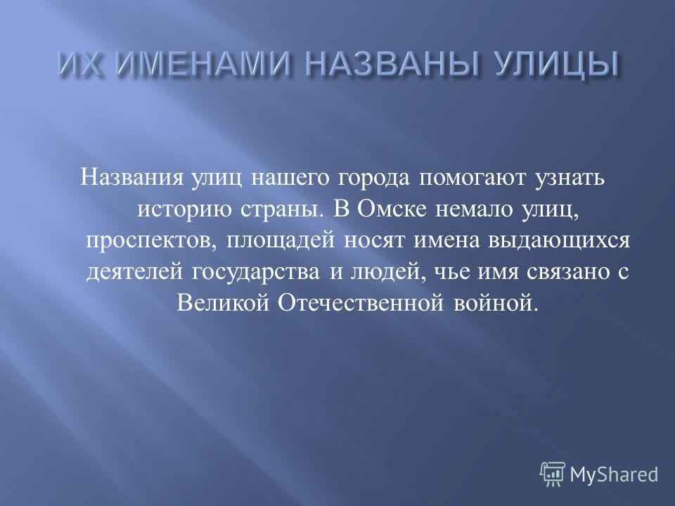 Названия улиц нашего города помогают узнать историю страны. В Омске немало улиц, проспектов, площадей носят имена выдающихся деятелей государства и людей, чье имя связано с Великой Отечественной войной.