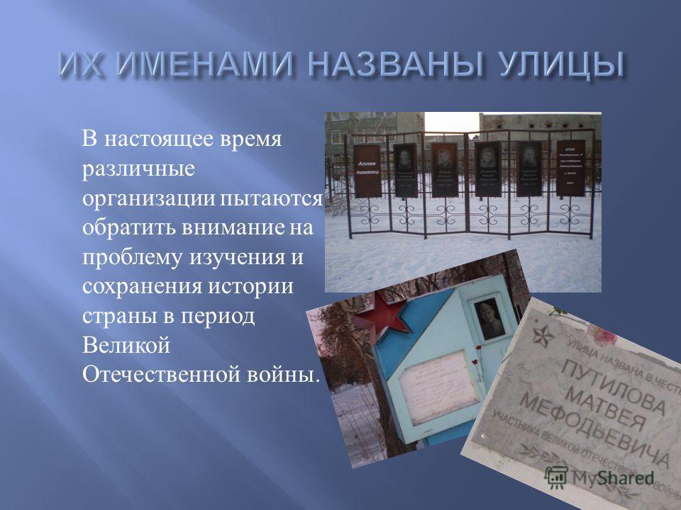 В настоящее время различные организации пытаются обратить внимание на проблему изучения и сохранения истории страны в период Великой Отечественной войны.