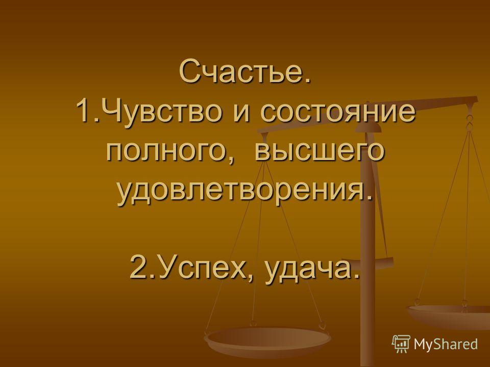 Счастье. 1.Чувство и состояние полного, высшего удовлетворения. 2.Успех, удача.