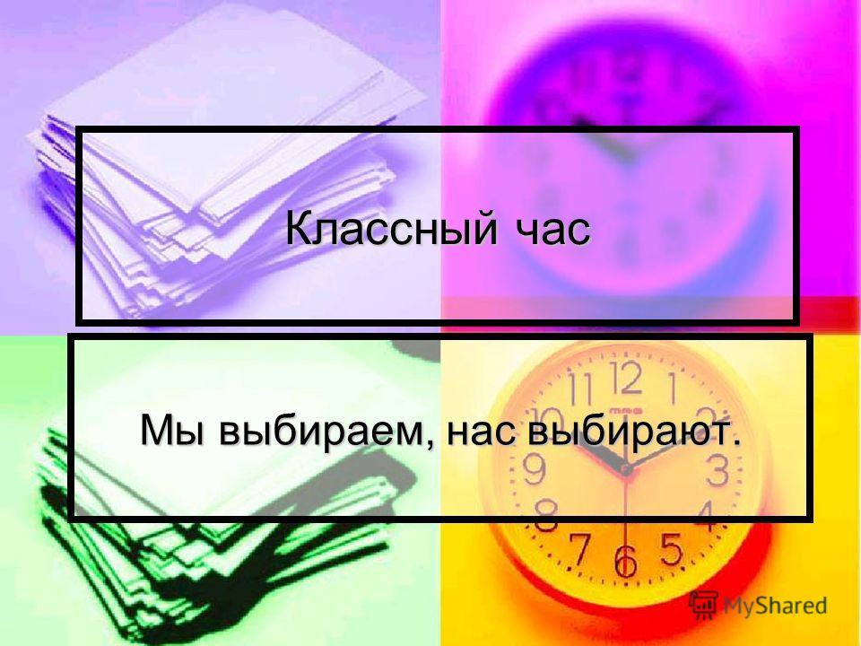 Классный час Мы выбираем, нас выбирают.