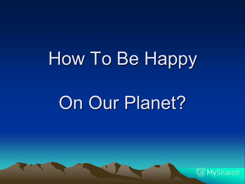 How To Be Happy On Our Planet?