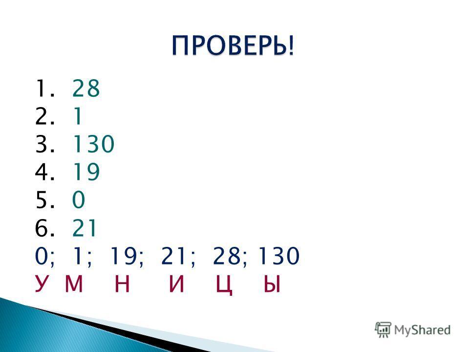 1. 28 2. 1 3. 130 4. 19 5. 0 6. 21 0; 1; 19; 21; 28; 130 У М Н И Ц Ы