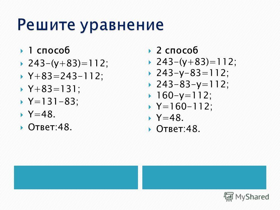 1 способ 243-(y+83)=112; Y+83=243-112; Y+83=131; Y=131-83; Y=48. Ответ:48. 2 способ 243-(y+83)=112; 243-y-83=112; 243-83-y=112; 160-y=112; Y=160-112; Y=48. Ответ:48.